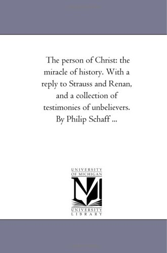 The person of Christ: the miracle of history. With a reply to Strauss and Renan, and a collection ...