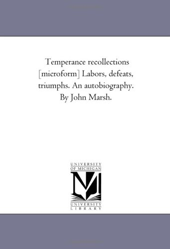 Temperance Recollections Microform Labors, Defeats, Triumphs. an Autobiography. by John Marsh.