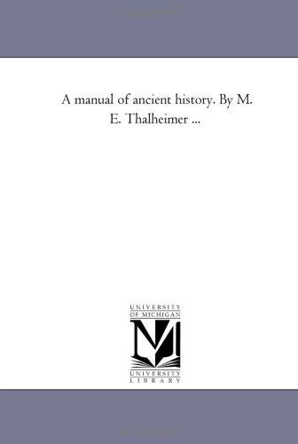 A manual of ancient history. By M. E. Thalheimer .: Michigan Historical Reprint Series