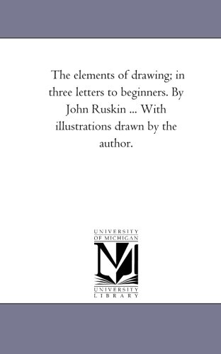 The elements of drawing; in three letters to beginners. By John Ruskin . With illustrations drawn ...