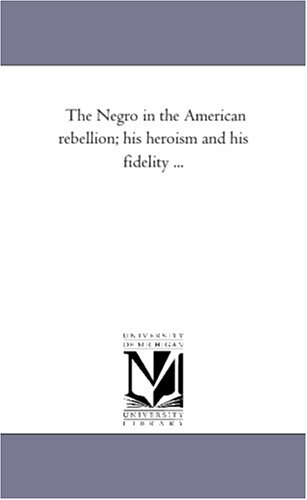 The Negro in the American Rebellion His Heroism and His Fidelity .