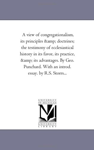 A View of Congregationalism, Its Principles and Doctrines The Testimony of Ecclesiastical History ...
