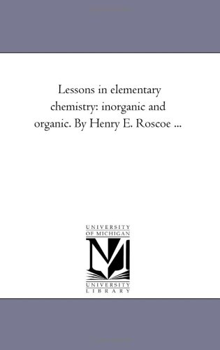 Lessons in Elementary Chemistry: Inorganic and Organic. by Henry E. Roscoe .