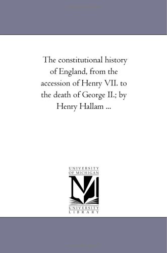 The Constitutional History of England, from the Accession of Henry VII. to the Death of George II. ...