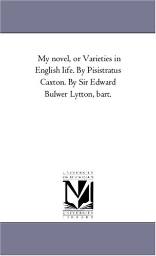 My Novel, or Varieties in English Life. by Pisistratus Caxton. by Sir Edward Bulwer Lytton, ...
