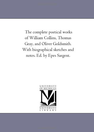 9781425545741: The complete poetical works of William Collins, Thomas Gray, and Oliver Goldsmith. With biographical sketches and notes. Ed. by Epes Sargent.