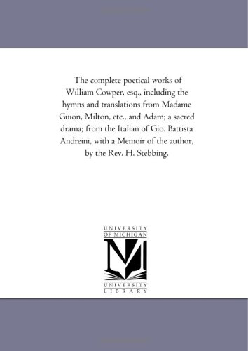 9781425546007: The complete poetical works of William Cowper, esq., including the hymns and translations from Madame Guion, Milton, etc., and Adam; a sacred drama; ... of the author, by the Rev. H. Stebbing.