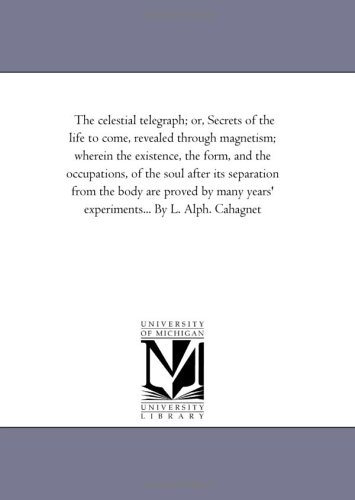 The Celestial Telegraph Or, Secrets of the Life to Come, Revealed Through Magnetism Wherein the ...