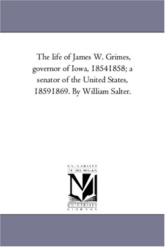 The Life of James W. Grimes, Governor of Iowa, 1854-1858 A Senator of the United States, 1859-1869....