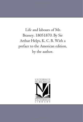 Life and Labours of Mr. Brassey. 1805-1870. by Sir Arthur Helps, K. C. B. with a Preface to the ...