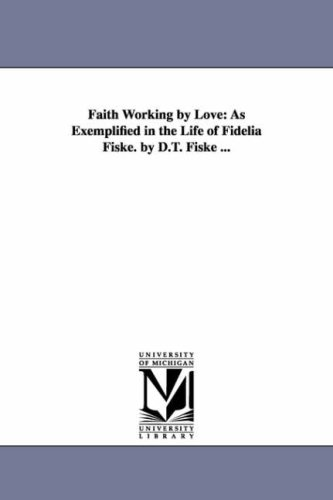 Faith Working by Love: As Exemplified in the Life of Fidelia Fiske. by D.T. Fiske .