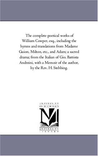 9781425546687: The complete poetical works of William Cowper, esq., including the hymns and translations from Madame Guion, Milton, etc., and Adam; a sacred drama; ... of the author, by the Rev. H. Stebbing.