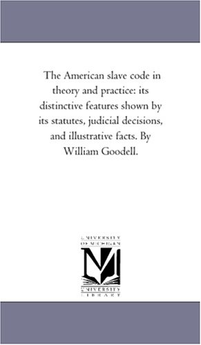 9781425546915: The American slave code in theory and practice: its distinctive features shown by its statutes, judicial decisions, and illustrative facts. By William Goodell.