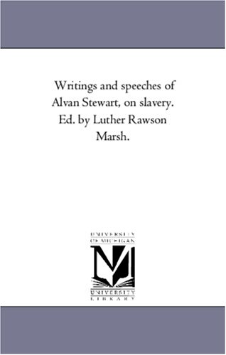 Writings and speeches of Alvan Stewart, on slavery. Ed. by Luther Rawson Marsh.: Michigan ...