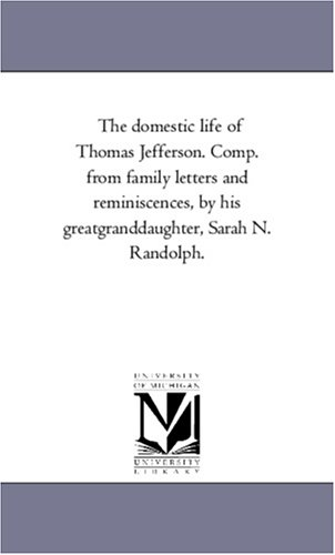 9781425547578: The domestic life of Thomas Jefferson. Comp. from family letters and reminiscences, by his greatgranddaughter, Sarah N. Randolph.