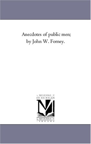 Anecdotes of Public Men By John W.: John Wein Forney