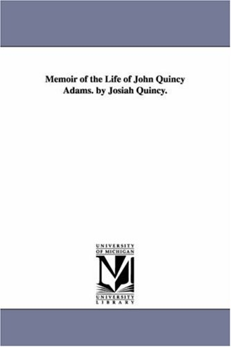 Memoir of the life of John Quincy: Michigan Historical Reprint