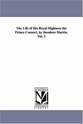 The Life of His Royal Highness the Prince Consort, by Theodore Martin. Vol. 5