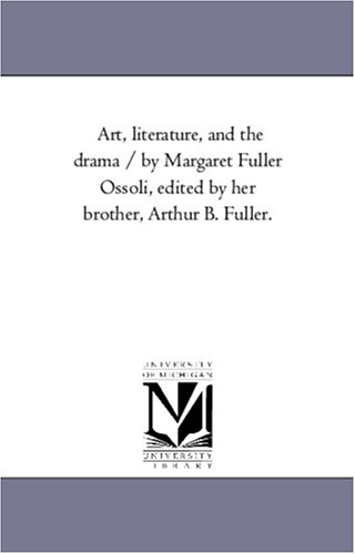 Art, literature, and the drama / by Margaret Fuller Ossoli, edited by her brother, Arthur B. Fuller...