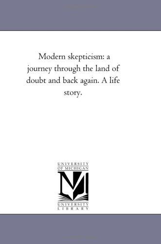 Modern Skepticism: A Journey Through the Land of Doubt and Back Again. a Life Story.