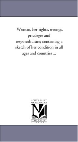 Woman, Her Rights, Wrongs, Privileges and Responsibilities Containing a Sketch of Her Condition in ...