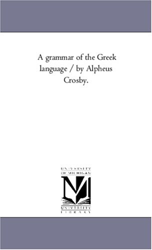 9781425551094: A grammar of the Greek language / by Alpheus Crosby.