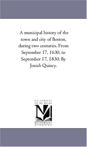 A municipal history of the town and city of Boston, during two centuries. From September 17, 1630, ...