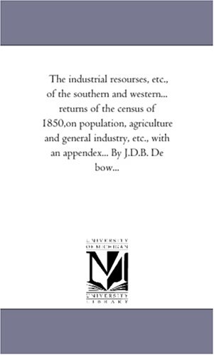 9781425552848: The industrial resourses, etc., of the southern and western... returns of the census of 1850,on population, agriculture and general industry, etc., with an appendex... By J.D.B. De bow...: Vol. 3