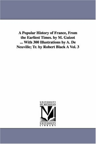 A popular history of France, from the earliest times. By m. Guizot . with 300 illustrations by A. ...