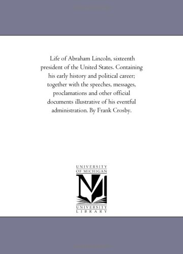 Life of Abraham Lincoln, Sixteenth President of the United States. Containing His Early History and...