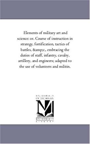 Elements of Military Art and Science: Or. Course of Instruction in Strategy, Fortification, Tactics...