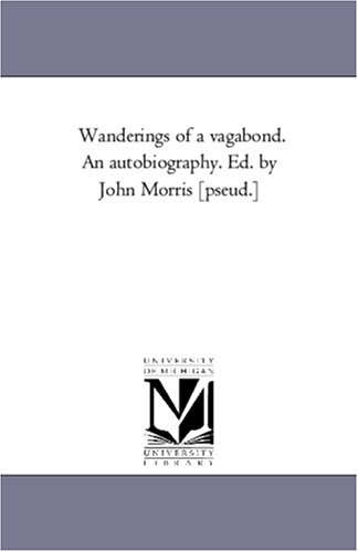 Wanderings of a Vagabond. an Autobiography. Ed. by John Morris Pseud.