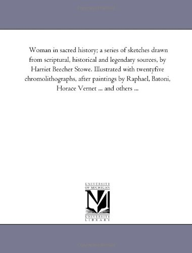 9781425555818: Woman in sacred history; a series of sketches drawn from scriptural, historical and legendary sources, by Harriet Beecher Stowe. Illustrated with ... Batoni, Horace Vernet ... and others ...