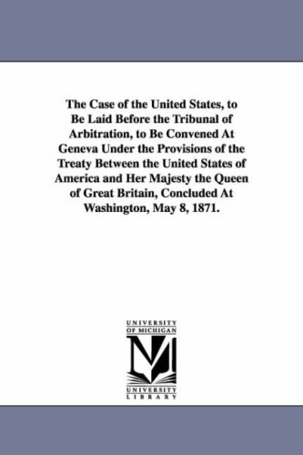 The Case of the United States, to Be Laid Before the Tribunal of Arbitration, to Be Convened at ...