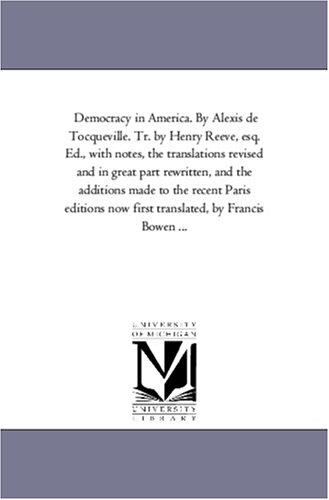 Democracy in America. by Alexis de Tocqueville. Tr. by Henry Reeve, Esq. Ed., with Notes, the ...