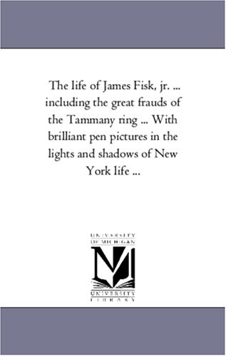 9781425557492: The life of James Fisk, jr. ... including the great frauds of the Tammany ring ... With brilliant pen pictures in the lights and shadows of New York life ...