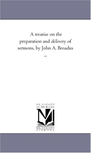 A treatise on the preparation and delivery of sermons, by John A. Broadus ...: Michigan Historical ...