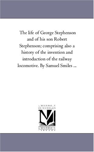The life of George Stephenson and of his son Robert Stephenson; comprising also a history of the invention and introduction of the railway locomotive. By Samuel Smiles .