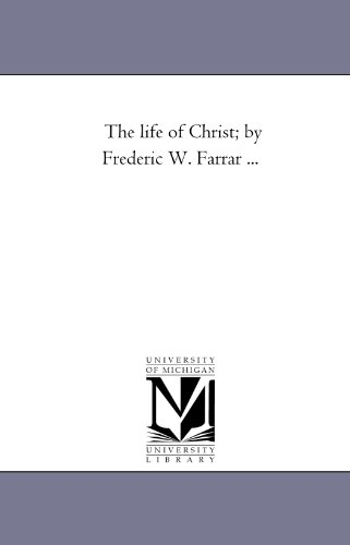 The life of Christ; by Frederic W. Farrar . . .: Michigan Historical Reprint Series, .