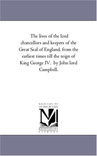 The Lives of the Lord Chancellors and Keepers of the Great Seal of England, from the Earliest Times...