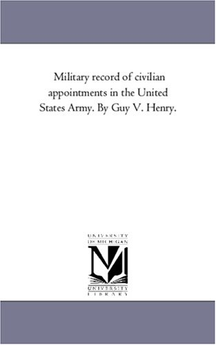 Military Record of Civilian Appointments in the United States Army. by Guy V. Henry.Vol. 1
