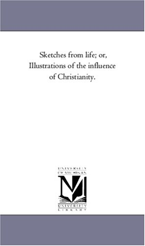 Sketches from Life Or, Illustrations of the Influence of Christianity.