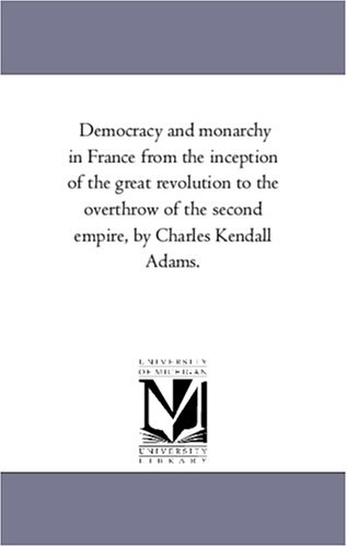 Democracy and monarchy in France from the inception of the great revolution to the overthrow of the...