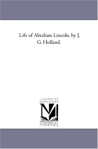 Life of Abraham Lincoln,: J G Holland