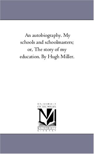 9781425561369: An autobiography. My schools and schoolmasters; or, The story of my education. By Hugh Miller.