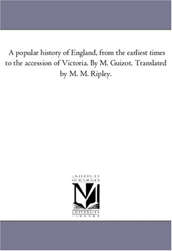 A Popular History of England, from the Earliest Times to the Accession of Victoria. by M. Guizot. ...