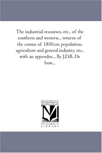 The Industrial Resourses, Etc., of the Southern and Western. Returns of the Census of 1850, on ...