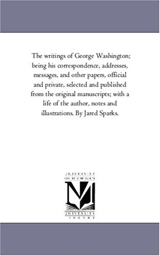 The Writings of George Washington Being His Correspondence, Addresses, Messages, and Other Papers, ...