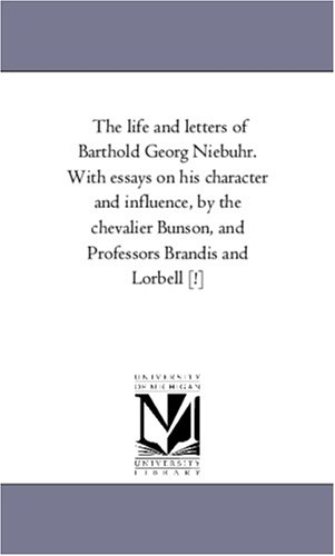 The Life and Letters of Barthold Georg Niebuhr. with Essays on His Character and Influence, by the ...