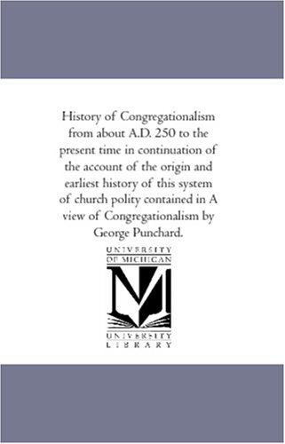 History of Congregationalism from about A.D. 250 to the Present Time in Continuation of the Account...